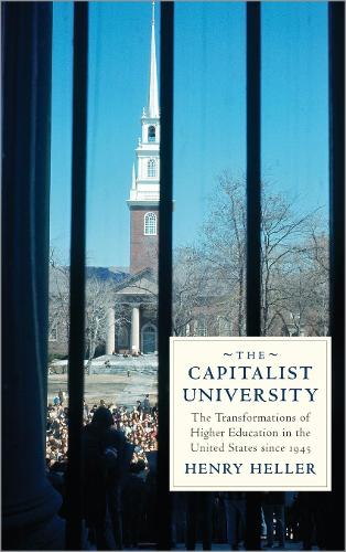 The Capitalist University: The Transformations of Higher Education in the United States since 1945 (Hardback)