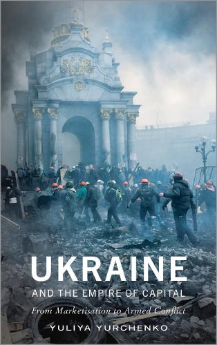 Ukraine and the Empire of Capital: From Marketisation to Armed Conflict (Hardback)