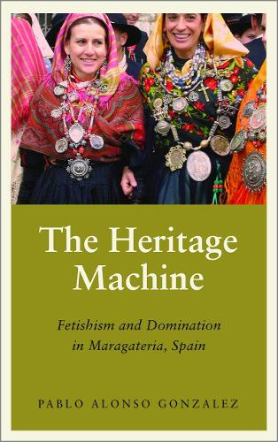 The Heritage Machine: Fetishism and Domination in Maragateria, Spain - Anthropology, Culture and Society (Hardback)