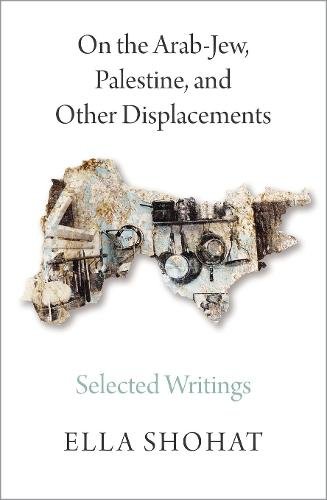 On the Arab-Jew, Palestine, and Other Displacements: Selected Writings of Ella Shohat (Hardback)