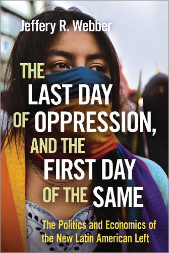 The Last Day of Oppression, and the First Day of the Same: The Politics and Economics of the New Latin American Left (Paperback)