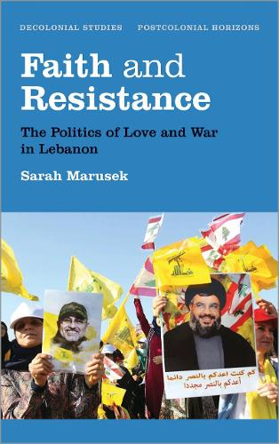 Faith and Resistance: The Politics of Love and War in Lebanon - Decolonial Studies, Postcolonial Horizons (Hardback)