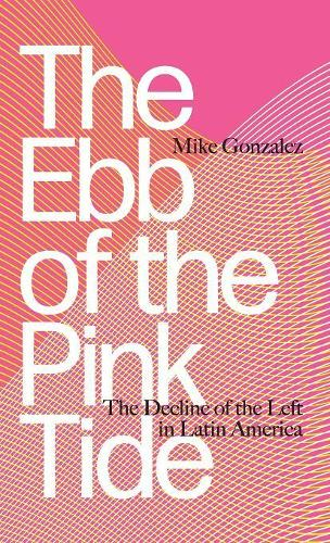 The Ebb of the Pink Tide: The Decline of the Left in Latin America (Hardback)