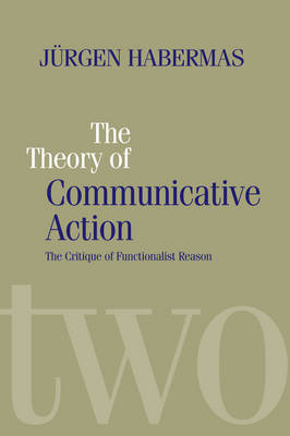 The Theory of Communicative Action: Lifeworld and Systems, a Critique of Functionalist Reason, Volume 2 (Paperback)