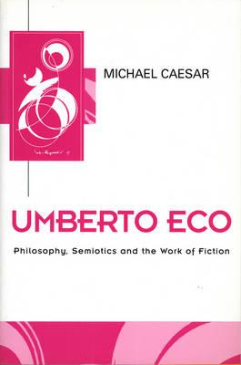 Umberto Eco: Philosophy, Semiotics and the Work of Fiction - Key Contemporary Thinkers (Hardback)
