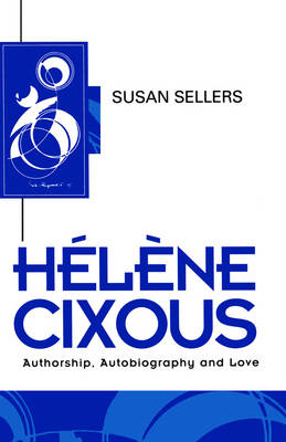 Helene Cixous: Authorship, Autobiography and Love - Key Contemporary Thinkers (Paperback)