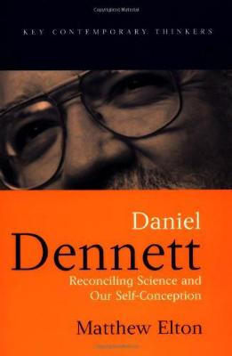Daniel Dennett: Reconciling Science and Our Self-Conception - Key Contemporary Thinkers (Hardback)