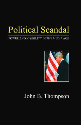 Political Scandal: Power and Visability in the Media Age (Paperback)