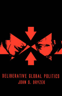 Deliberative Global Politics: Discourse and Democracy in a Divided World (Hardback)