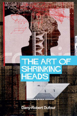 The Art of Shrinking Heads: The New Servitude of the Liberated in the Era of Total Capitalism (Hardback)