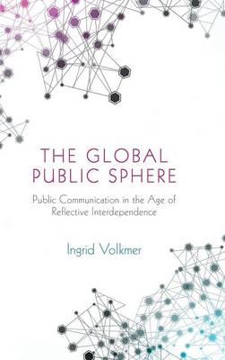 The Global Public Sphere: Public Communication in the Age of Reflective Interdependence (Hardback)