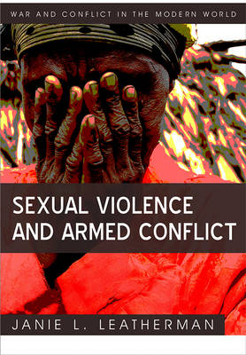 Sexual Violence and Armed Conflict - War and Conflict in the Modern World (Hardback)