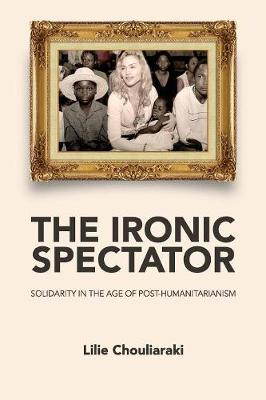 The Ironic Spectator: Solidarity in the Age of Post-Humanitarianism (Paperback)