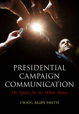 Presidential Campaign Communication: The Quest for the White House - Polity Contemporary Political Communication Series (Hardback)