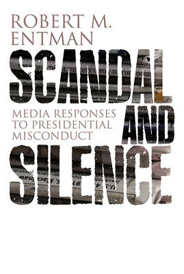 Scandal and Silence: Media Responses to Presidential Misconduct - Contemporary Political Communication (Paperback)