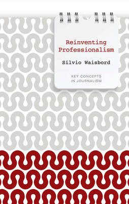 Reinventing Professionalism: Journalism and News in Global Perspective - Key Concepts in Journalism (Hardback)