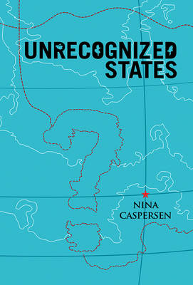 Unrecognized States: The Struggle for Sovereignty in the Modern International System (Paperback)