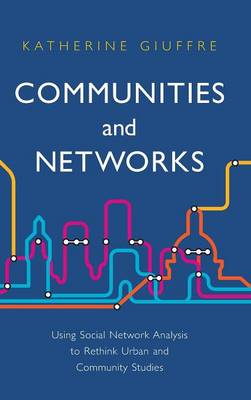 Communities and Networks: Using Social Network Analysis to Rethink Urban and Community Studies (Hardback)