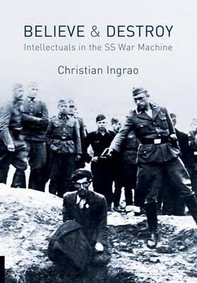 Believe and Destroy: Intellectuals in the SS War Machine (Hardback)