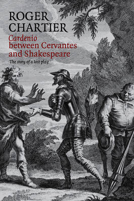 Cardenio Between Cervantes and Shakespeare: The Story of a Lost Play (Hardback)