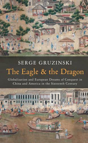 The Eagle and the Dragon: Globalization and European Dreams of Conquest in China and America in the Sixteenth Century (Paperback)