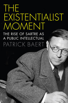 The Existentialist Moment: The Rise of Sartre as a Public Intellectual (Hardback)