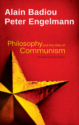 Philosophy and the Idea of Communism: Alain Badiou in conversation with Peter Engelmann (Hardback)