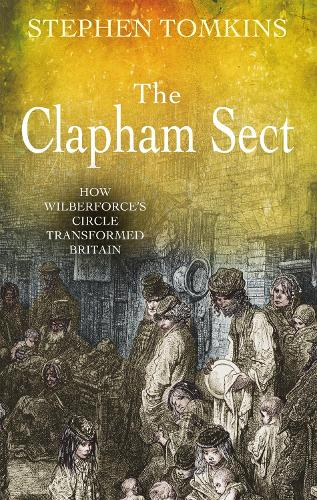The Clapham Sect: How Wilberforce's Circle Transformed Britain (Paperback)
