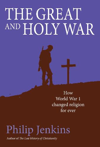 The Great and Holy War: How World War I Changed Religion For Ever (Hardback)