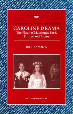 Caroline Drama: The Plays of Massinger, Ford, Shirley, Brome - Writers and their Work (Paperback)