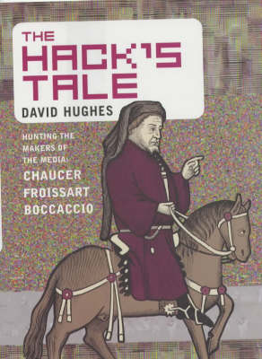 The Hack's Tale: Hunting the Makers of the Media: Chaucer, Froissart, Boccaccio (Hardback)