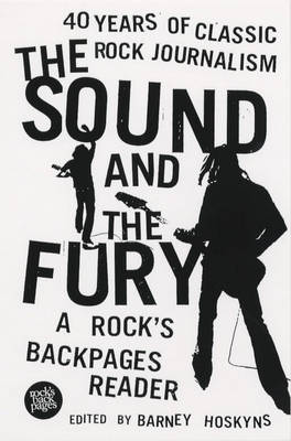 The Sound and the Fury: 40 Years of Classic Rock Journalism - A Rock's Back Pages Reader (Paperback)