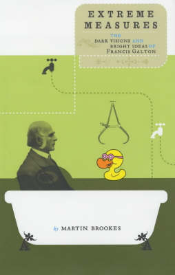 Extreme Measures: The Dark Visions and Bright Ideas of Francis Galton (Hardback)