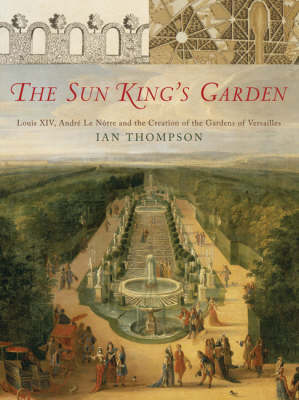 The Sun King's Garden: Louis XIV, Andre Le Notre and the Creation of the Gardens of Versailles (Hardback)