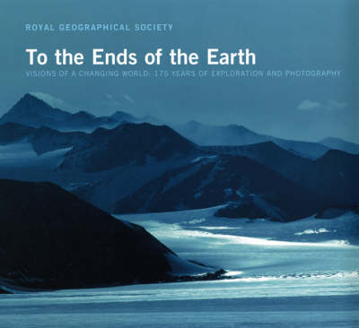 To the Ends of the Earth: Visions of a Changing World - 175 Years of Exploration and Photography (Hardback)