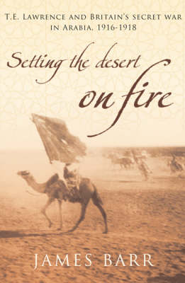 Setting the Desert on Fire: T.E. Lawrence and Britain's Secret War in Arabia, 1916-18 (Paperback)