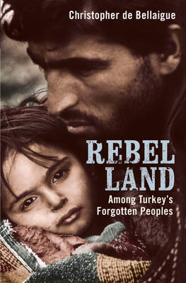 Rebel Land: Among Turkey's Forgotten Peoples (Hardback)