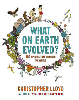 What on Earth Evolved?: 100 Species That Changed the World (Hardback)