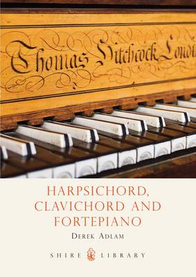 Harpsichord, Clavichord and Fortepiano: A History of Early Keyboard Instruments - Shire Library No. 491 (Paperback)