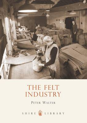 The Felt Industry - Shire Library No. 576 (Paperback)