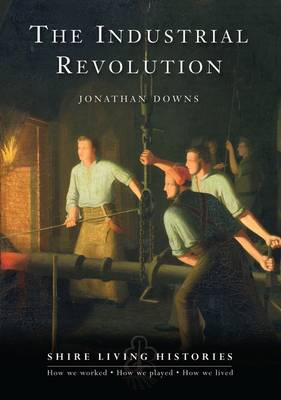 The Industrial Revolution: Britain, 1770-1810 - Shire Living Histories No. 4 (Paperback)