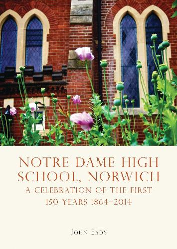 Notre Dame High School, Norwich: A celebration of the first 150 years 1864-2014 (Paperback)