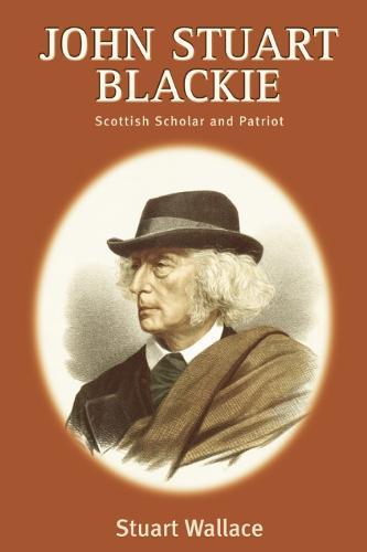 John Stuart Blackie: Scottish Scholar and Patriot (Hardback)