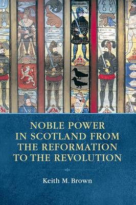 Noble Power in Scotland from the Reformation to the Revolution (Hardback)