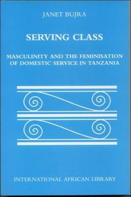 Serving Class: Masculinity and the Feminisation of Domestic Service in Tanzania - International African Library No. 24 (Paperback)