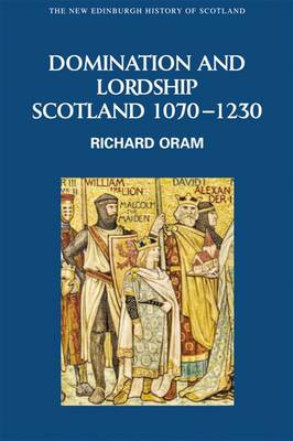 Domination and Lordship: Scotland, 1070-1230 - New Edinburgh History of Scotland 3 (Hardback)