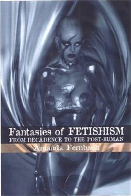 Fantasies of Fetishism: From Decadence to the Post-human (Hardback)