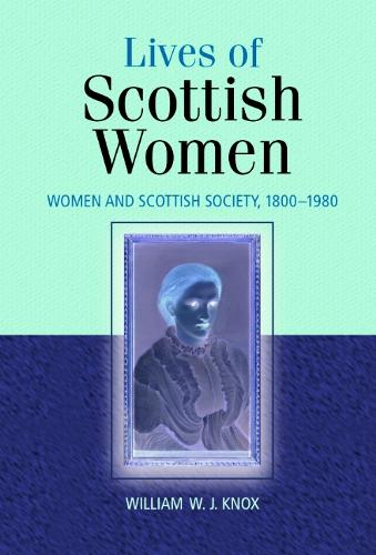 The Lives of Scottish Women: Women and Scottish Society 1800-1980 (Paperback)