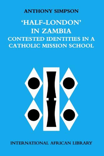 Half London in Zambia: Contested Identities in a Catholic Mission School - International African Library v. 27 (Paperback)