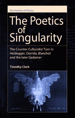 The Poetics of Singularity: The Counter-culturalist Turn in Heidegger, Derrida, Blanchot and the Later Gadamer - The Frontiers of Theory (Hardback)